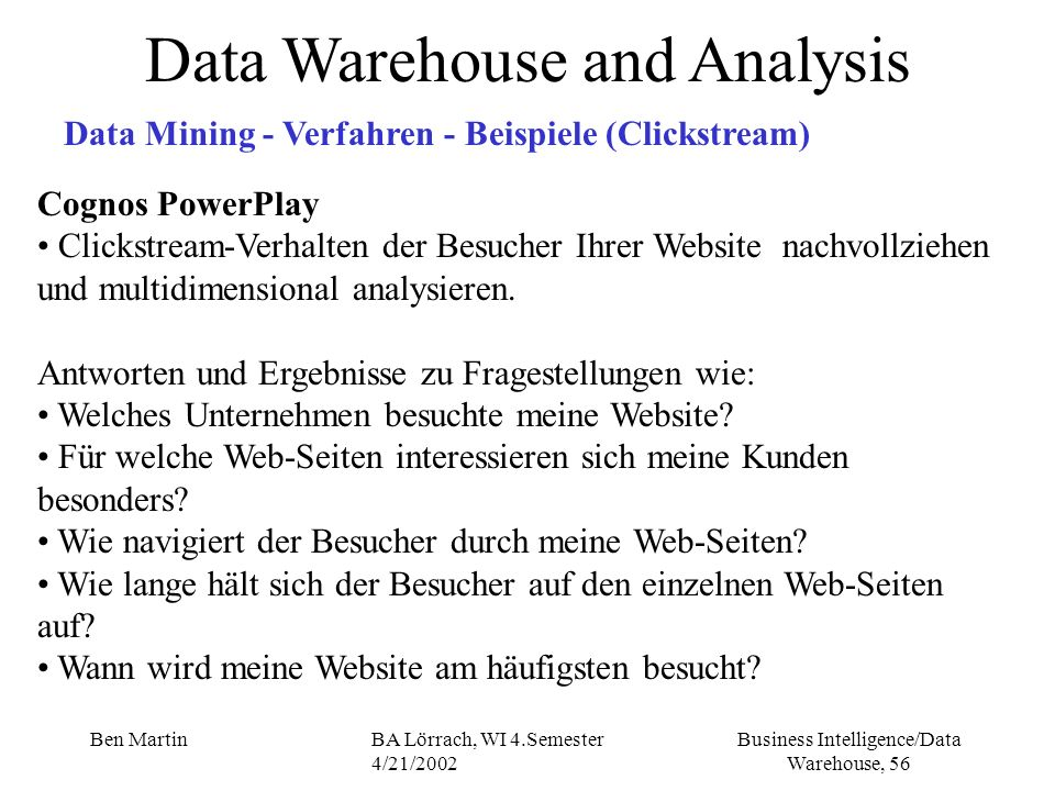 Business Intelligence/Data Warehouse, 56 Ben MartinBA Lörrach, WI 4.Semester 4/21/2002 Data Warehouse and Analysis Data Mining - Verfahren - Beispiele
