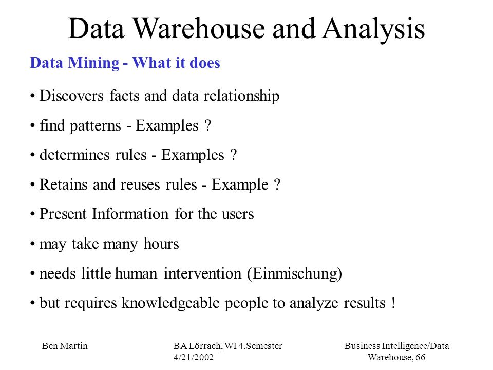 Business Intelligence/Data Warehouse, 66 Ben MartinBA Lörrach, WI 4.Semester 4/21/2002 Data Warehouse and Analysis Data Mining - What it does Discover