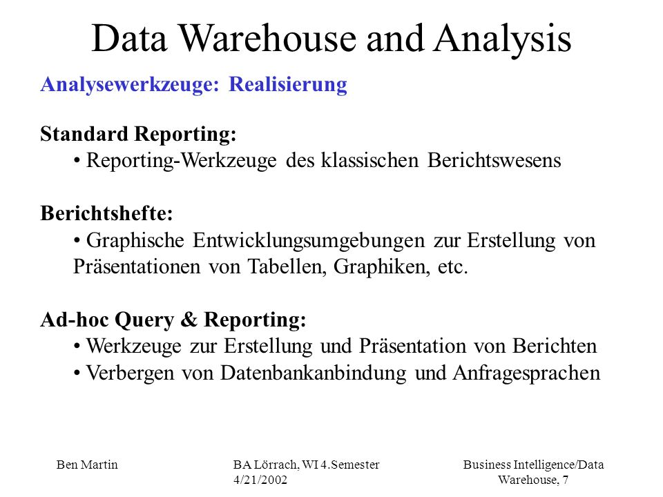 Business Intelligence/Data Warehouse, 98 Ben MartinBA Lörrach, WI 4.Semester 4/21/2002 Data Warehouse Projects Project Management - Phases - Analysis II to formulate the detailed requirements for the selected increment focus is on the users information, data acquisition and data access requirements for business analysis and decision making refresh cycles, data mappings to produce relational and/or multidimensional modal as appropriate (angemessen) requirements for hardware, software, network, backup and recovery (credit application !)