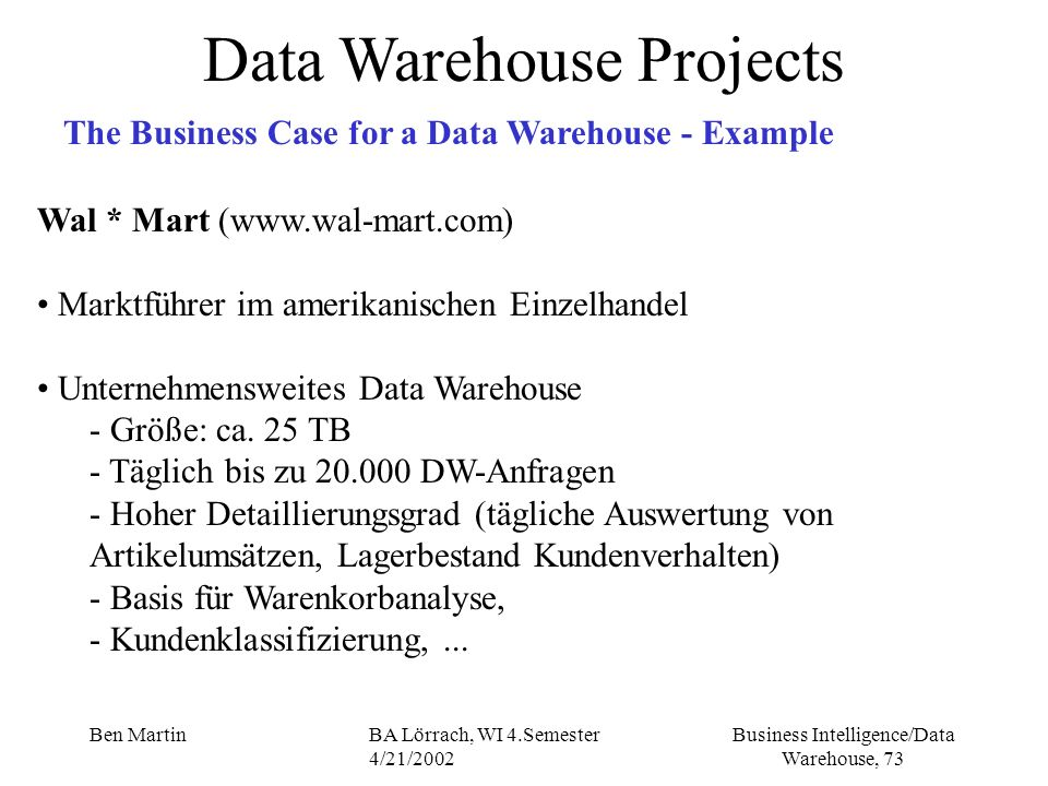 Business Intelligence/Data Warehouse, 73 Ben MartinBA Lörrach, WI 4.Semester 4/21/2002 Data Warehouse Projects The Business Case for a Data Warehouse