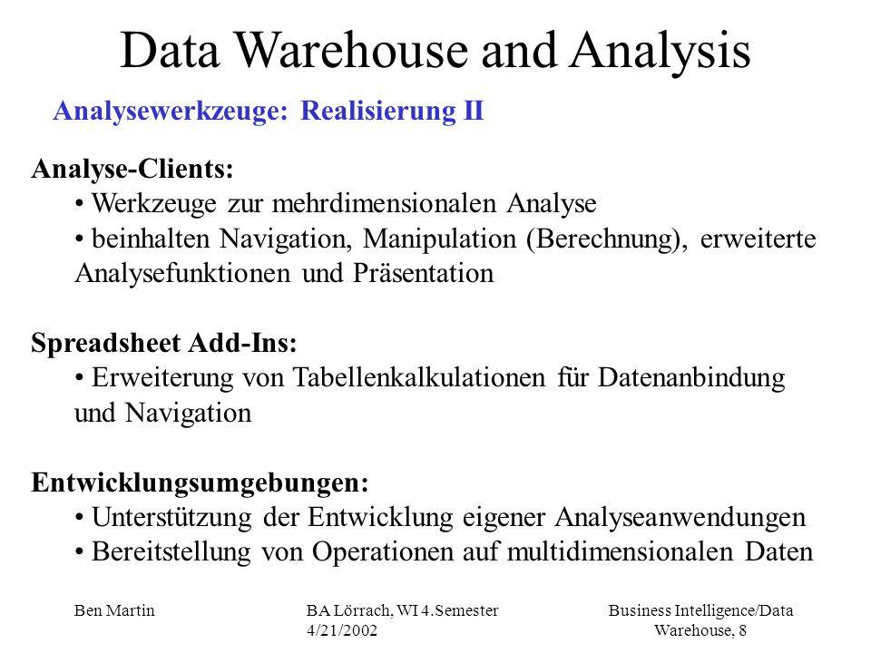 Business Intelligence/Data Warehouse, 19 Ben MartinBA Lörrach, WI 4.Semester 4/21/2002 Data Warehouse and Analysis OLAP - ROLAP Eigenschaften relationale Datenbank als Datenbasis für die OLAP Analyse multidimensionale Sichten (views) durch tabellarische Aufbereitung der Daten, mittels standard SQL Abfragen (multidimensionalen Anfragen - GROUP-BY- Erweiterungen CUBE-Operator) Multidimensionale Erweiterungen: MDX, OLE DB for OLAP (Microsoft), Oracle Express, Discoverer basieren auf relationalem Starschema (oder Snowflake Schema) mit Facts, Dimensions Vorberechnete Summary Tables (materialized views) verbessern die Performance