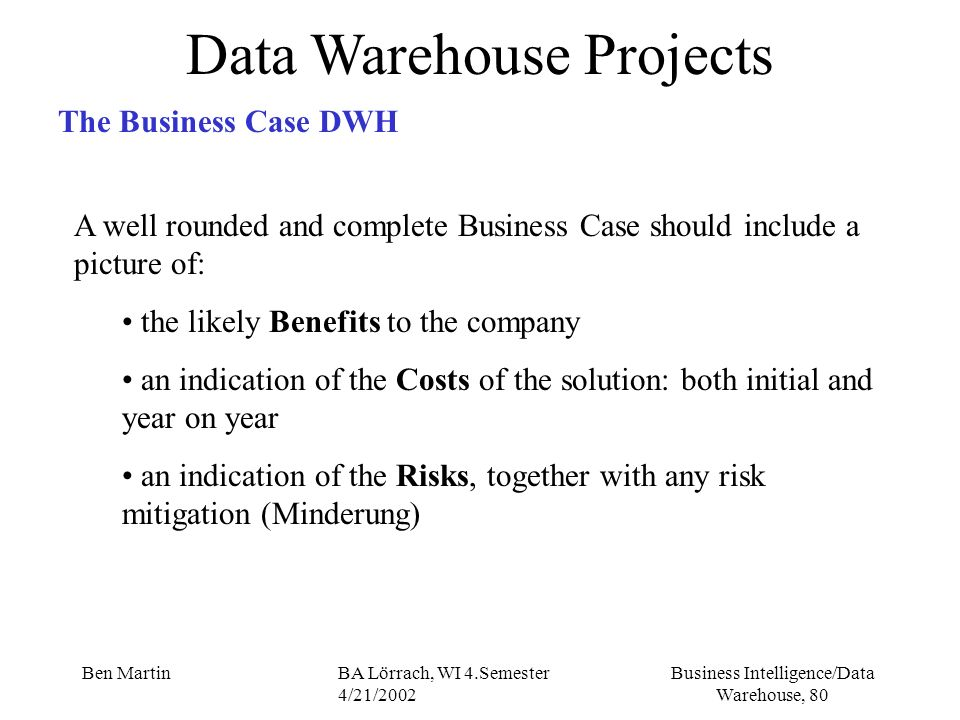 Business Intelligence/Data Warehouse, 80 Ben MartinBA Lörrach, WI 4.Semester 4/21/2002 Data Warehouse Projects The Business Case DWH A well rounded an