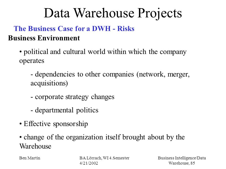 Business Intelligence/Data Warehouse, 85 Ben MartinBA Lörrach, WI 4.Semester 4/21/2002 Data Warehouse Projects The Business Case for a DWH - Risks Bus