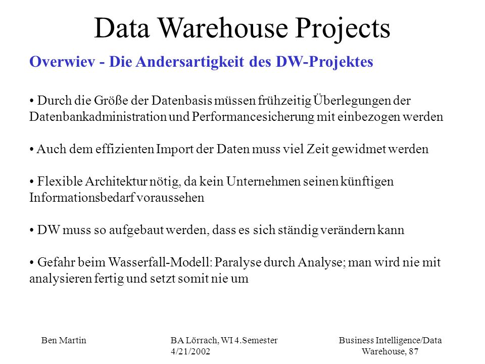 Business Intelligence/Data Warehouse, 87 Ben MartinBA Lörrach, WI 4.Semester 4/21/2002 Data Warehouse Projects Overwiev - Die Andersartigkeit des DW-P