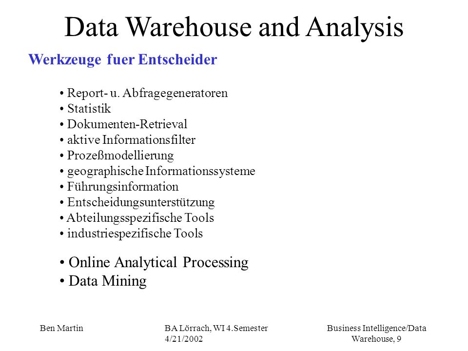 Business Intelligence/Data Warehouse, 100 Ben MartinBA Lörrach, WI 4.Semester 4/21/2002 Data Warehouse Projects Project Management - Phases - Design II to translate analysis phase requirements into detailed desing specifications while taking into account the technical architecture and available technologies data acquisition and load modules are designed, data elements, levels of summarization and granularity are validated, data integrity is checked, metadata docuemented data access, query, reporting components are defined using the logical models, detailed data requirements data mappings, the physical structures for relational/ multidimensional metadata database objects are designed