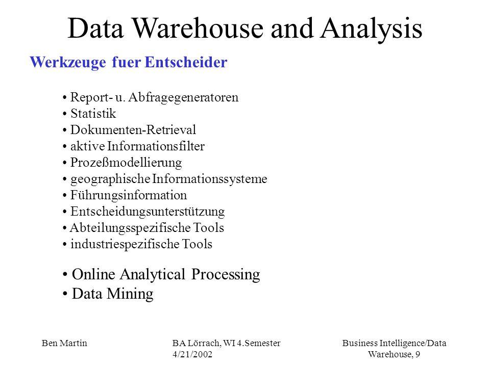 Business Intelligence/Data Warehouse, 30 Ben MartinBA Lörrach, WI 4.Semester 4/21/2002 Data Warehouse and Analysis OLAP - Multidimensionales Datenmodell Datenmodell ausgerichtet auf Unterstützung der Analyse Datenanalyse im Entscheidungsprozeß - Betriebswirtschaftliche Kennzahlen (Erlöse, Gewinne, Verluste, etc.) stehen im Mittelpunkt - Betrachtung der Kennzahlen aus unterschiedlichen Perspektiven (zeitlich, regional, produktbezogen) -> Dimensionen - Unterteilung der Auswertedimensionen möglich (Jahr, Quartal, Monat) -> Hierarchien oder Konsolidierungsebenen