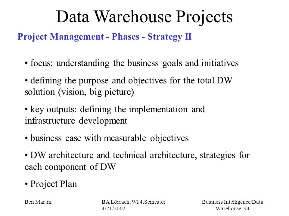 Business Intelligence/Data Warehouse, 94 Ben MartinBA Lörrach, WI 4.Semester 4/21/2002 Data Warehouse Projects Project Management - Phases - Strategy