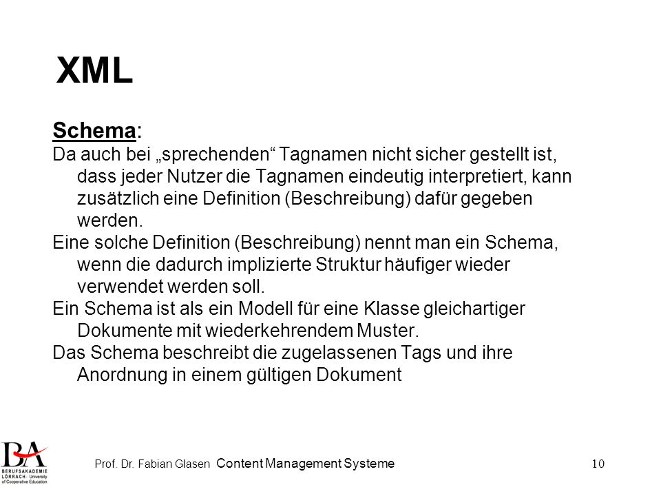 Prof. Dr. Fabian Glasen Content Management Systeme10 XML Schema: Da auch bei sprechenden Tagnamen nicht sicher gestellt ist, dass jeder Nutzer die Tag