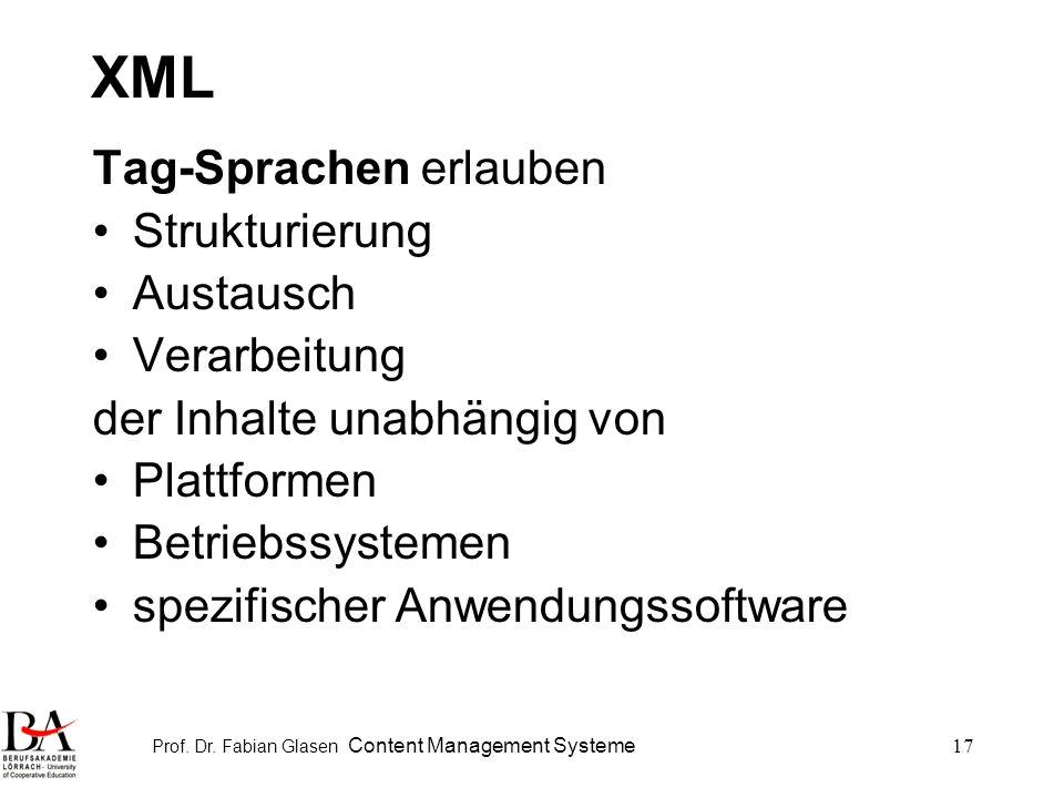 Prof. Dr. Fabian Glasen Content Management Systeme17 XML Tag-Sprachen erlauben Strukturierung Austausch Verarbeitung der Inhalte unabhängig von Plattf