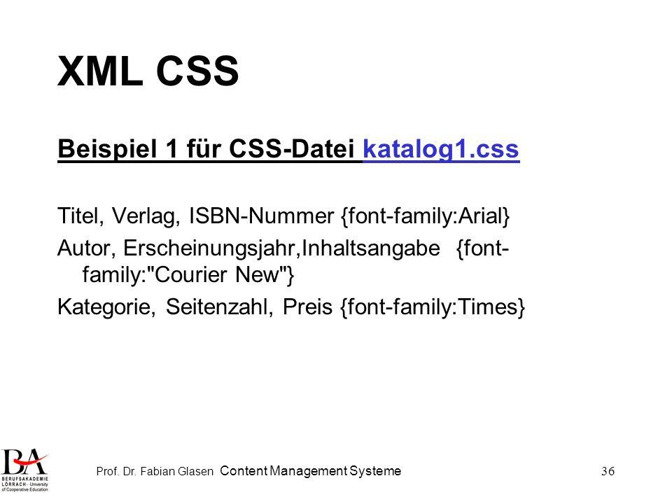 Prof. Dr. Fabian Glasen Content Management Systeme36 XML CSS Beispiel 1 für CSS-Datei katalog1.css Titel, Verlag, ISBN-Nummer {font-family:Arial} Auto