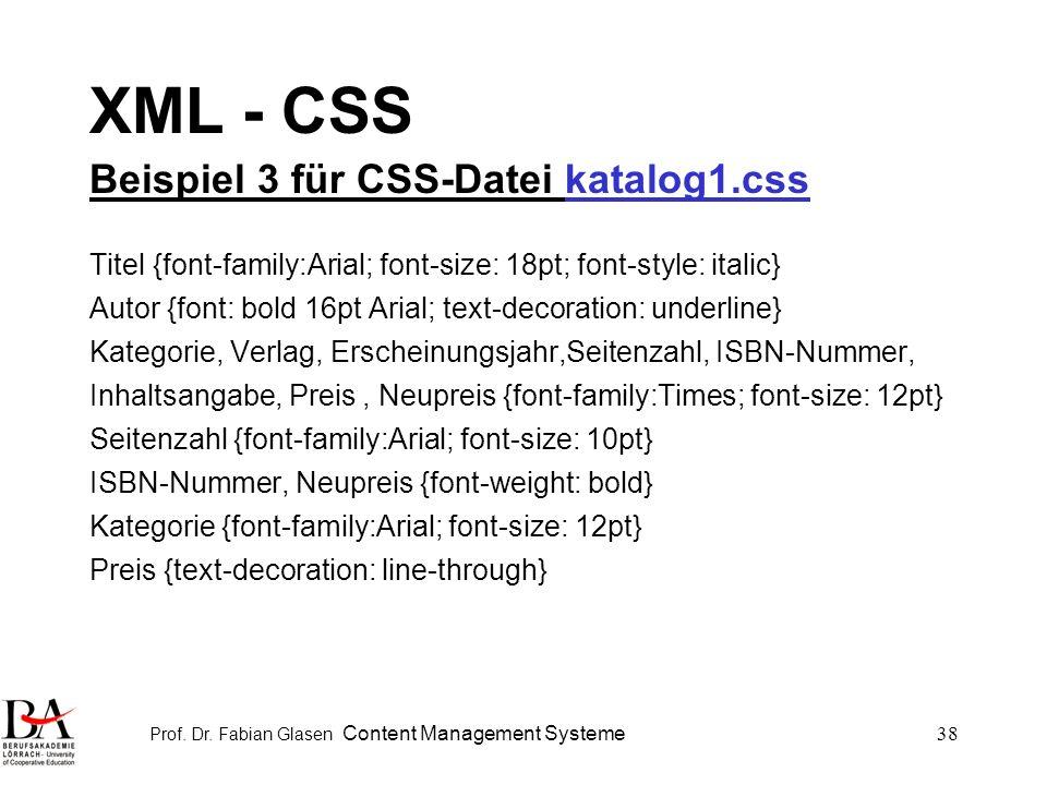 Prof. Dr. Fabian Glasen Content Management Systeme38 XML - CSS Beispiel 3 für CSS-Datei katalog1.css Titel {font-family:Arial; font-size: 18pt; font-s
