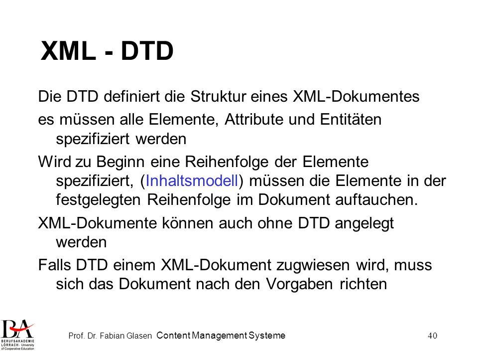Prof. Dr. Fabian Glasen Content Management Systeme40 XML - DTD Die DTD definiert die Struktur eines XML-Dokumentes es müssen alle Elemente, Attribute