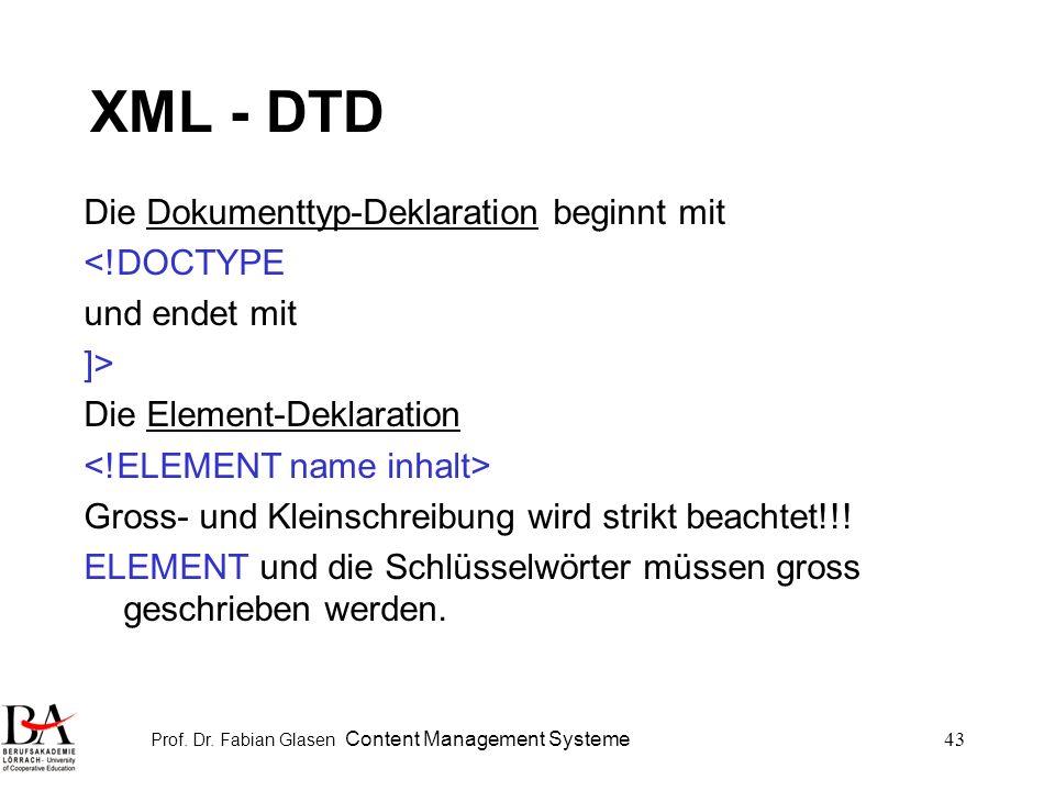 Prof. Dr. Fabian Glasen Content Management Systeme43 XML - DTD Die Dokumenttyp-Deklaration beginnt mit <!DOCTYPE und endet mit ]> Die Element-Deklarat