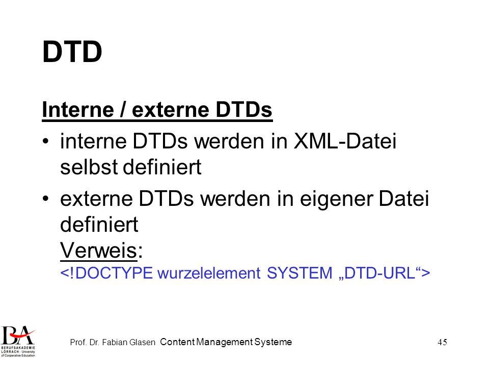 Prof. Dr. Fabian Glasen Content Management Systeme45 DTD Interne / externe DTDs interne DTDs werden in XML-Datei selbst definiert externe DTDs werden