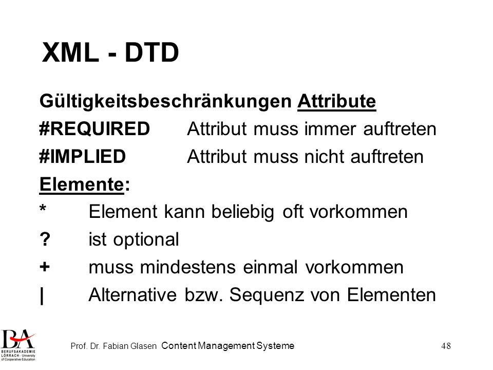 Prof. Dr. Fabian Glasen Content Management Systeme48 XML - DTD Gültigkeitsbeschränkungen Attribute #REQUIREDAttribut muss immer auftreten #IMPLIEDAttr