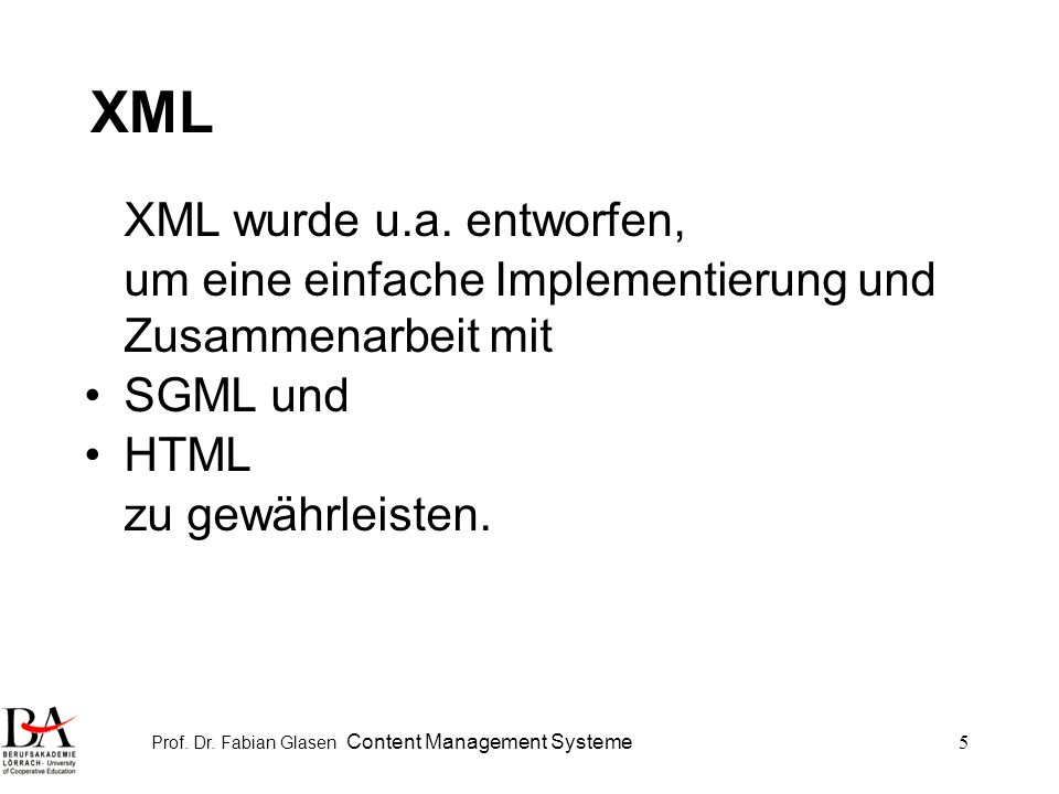 Prof. Dr. Fabian Glasen Content Management Systeme5 XML XML wurde u.a. entworfen, um eine einfache Implementierung und Zusammenarbeit mit SGML und HTM