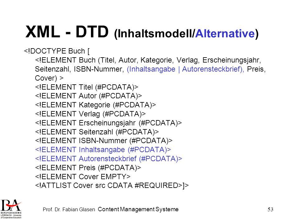 Prof. Dr. Fabian Glasen Content Management Systeme53 XML - DTD (Inhaltsmodell/Alternative) <!DOCTYPE Buch [ <!ELEMENT Buch (Titel, Autor, Kategorie, V