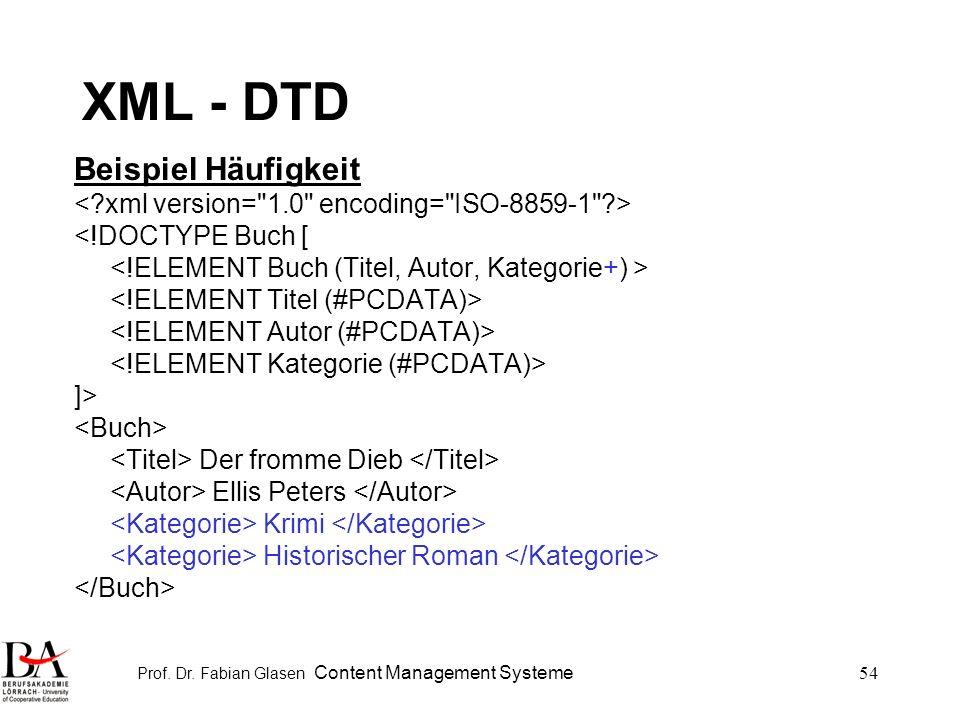 Prof. Dr. Fabian Glasen Content Management Systeme54 XML - DTD Beispiel Häufigkeit <!DOCTYPE Buch [ ]> Der fromme Dieb Ellis Peters Krimi Historischer