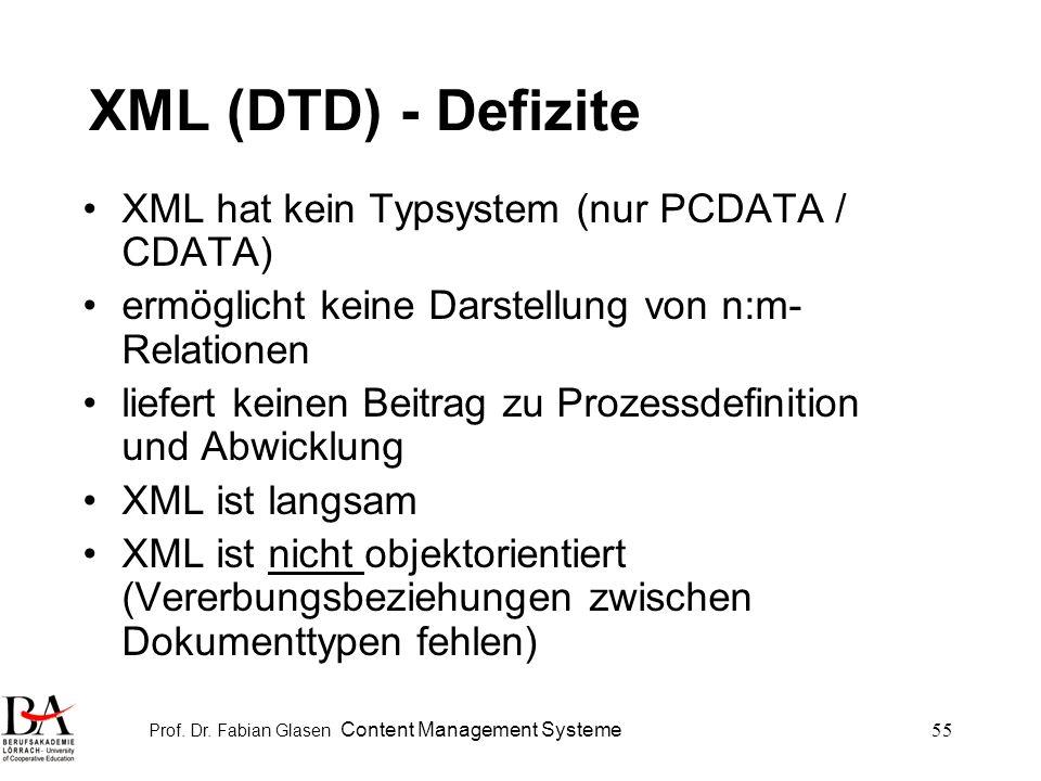 Prof. Dr. Fabian Glasen Content Management Systeme55 XML (DTD) - Defizite XML hat kein Typsystem (nur PCDATA / CDATA) ermöglicht keine Darstellung von