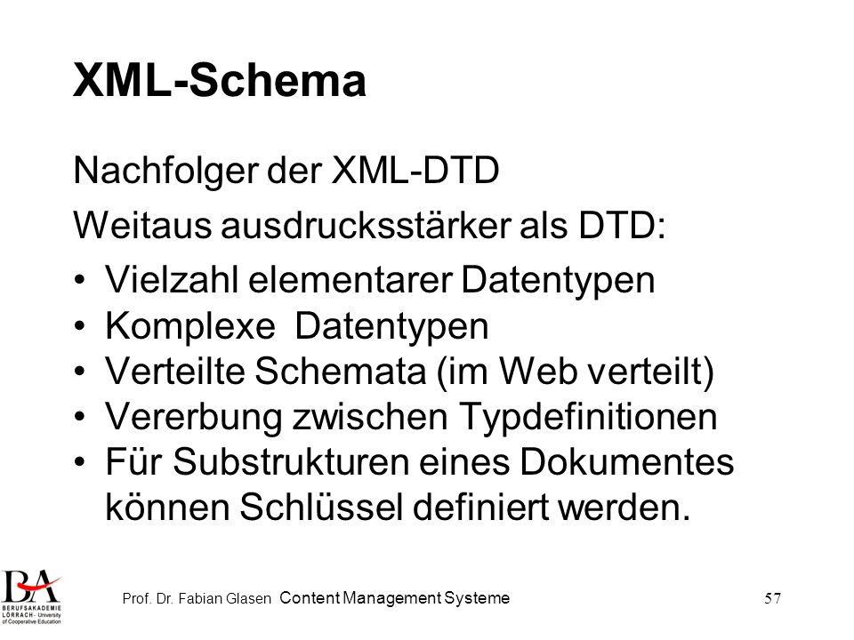 Prof. Dr. Fabian Glasen Content Management Systeme57 XML-Schema Nachfolger der XML-DTD Weitaus ausdrucksstärker als DTD: Vielzahl elementarer Datentyp