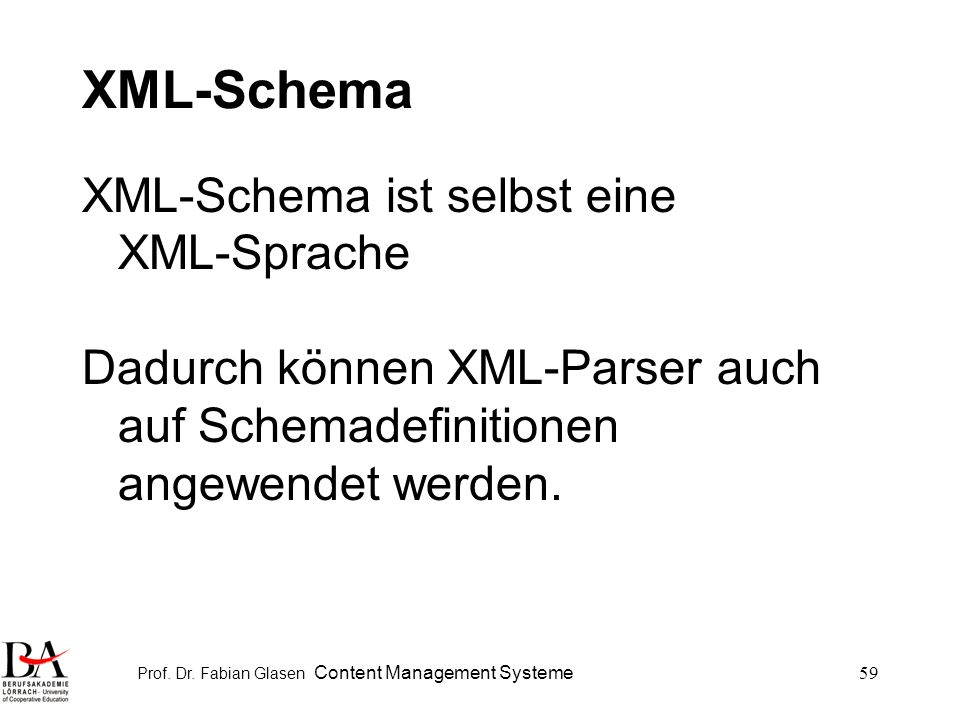 Prof. Dr. Fabian Glasen Content Management Systeme59 XML-Schema XML-Schema ist selbst eine XML-Sprache Dadurch können XML-Parser auch auf Schemadefini