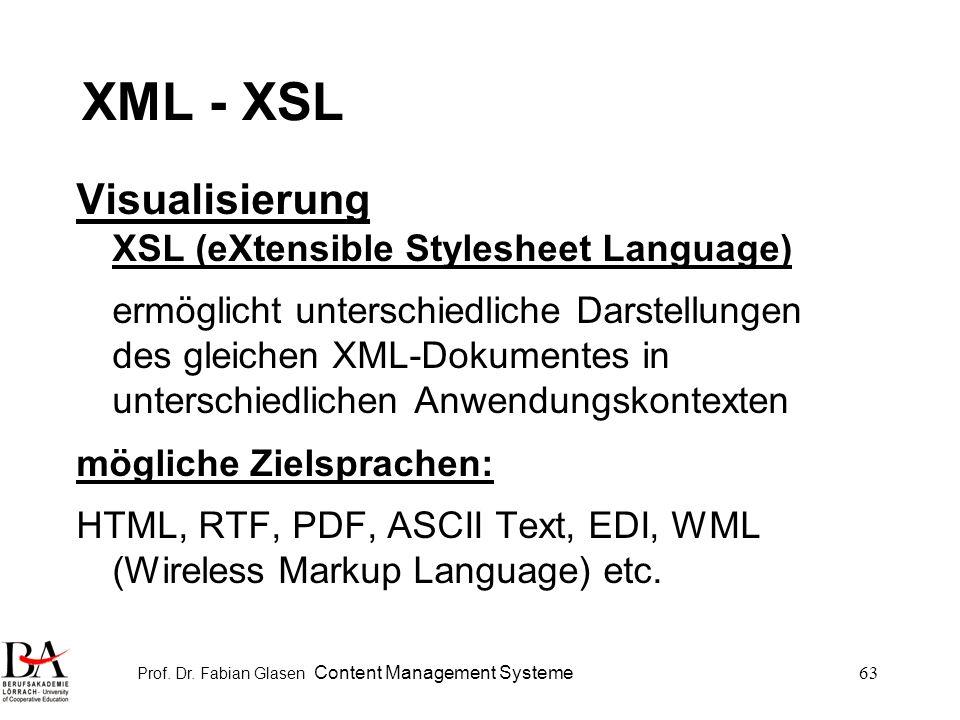 Prof. Dr. Fabian Glasen Content Management Systeme63 XML - XSL Visualisierung XSL (eXtensible Stylesheet Language) ermöglicht unterschiedliche Darstel