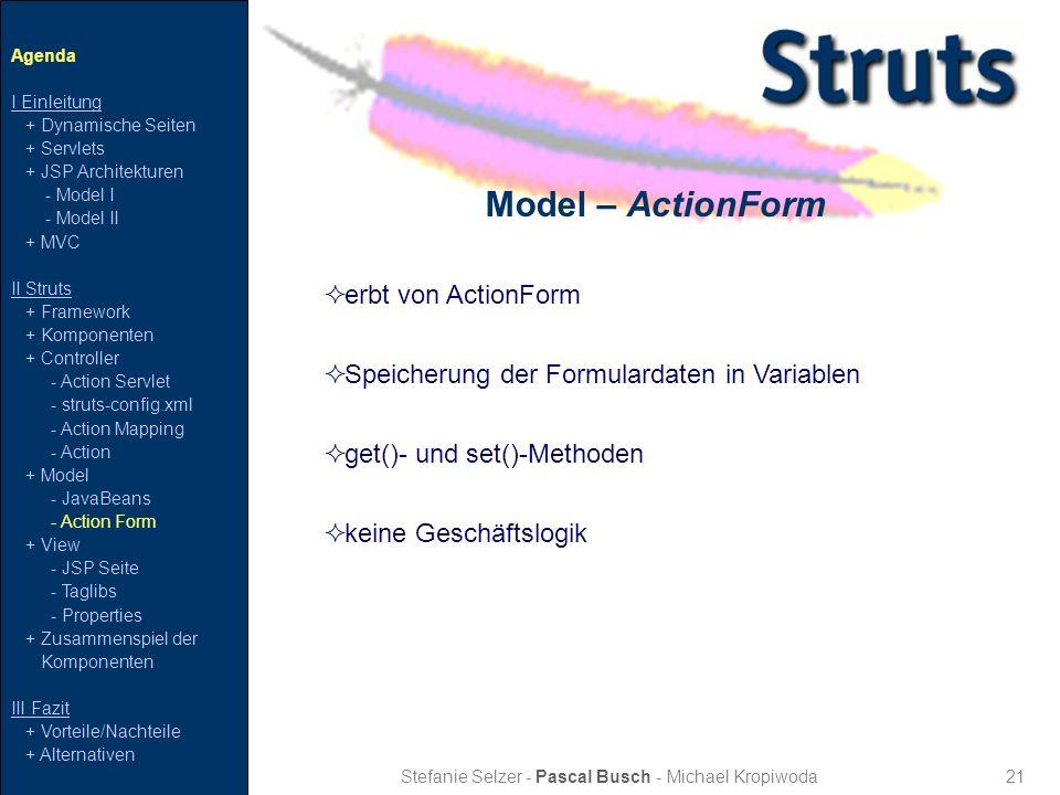 21 Model – ActionForm Stefanie Selzer - Pascal Busch - Michael Kropiwoda Agenda I Einleitung + Dynamische Seiten + Servlets + JSP Architekturen - Mode