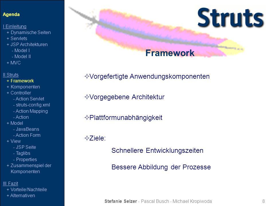 9 Struts – Komponenten Stefanie Selzer - Pascal Busch - Michael Kropiwoda Agenda I Einleitung + Dynamische Seiten + Servlets + JSP Architekturen - Model I - Model II + MVC II Struts + Framework + Komponenten + Controller - Action Servlet - struts-config.xml - Action Mapping - Action + Model - JavaBeans - Action Form + View - JSP Seite - Taglibs - Properties + Zusammenspiel der Komponenten III Fazit + Vorteile/Nachteile + Alternativen Web Server Controller Action Servlet Action Mapping/Action Forward struts-config.xml Action View JSP Seite Taglibs Properties Model Java Beans ActionForm