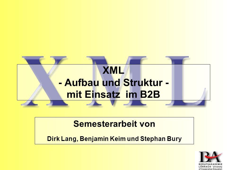 XML - Aufbau und Struktur - mit Einsatz im B2B Semesterarbeit von Dirk Lang, Benjamin Keim und Stephan Bury