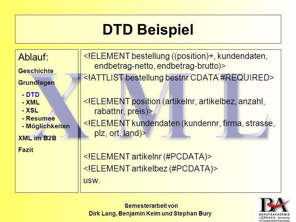DTD Beispiel usw. Ablauf: Geschichte Grundlagen - DTD - XML - XSL - Resumee - Möglichkeiten XML im B2B Fazit Semesterarbeit von Dirk Lang, Benjamin Ke
