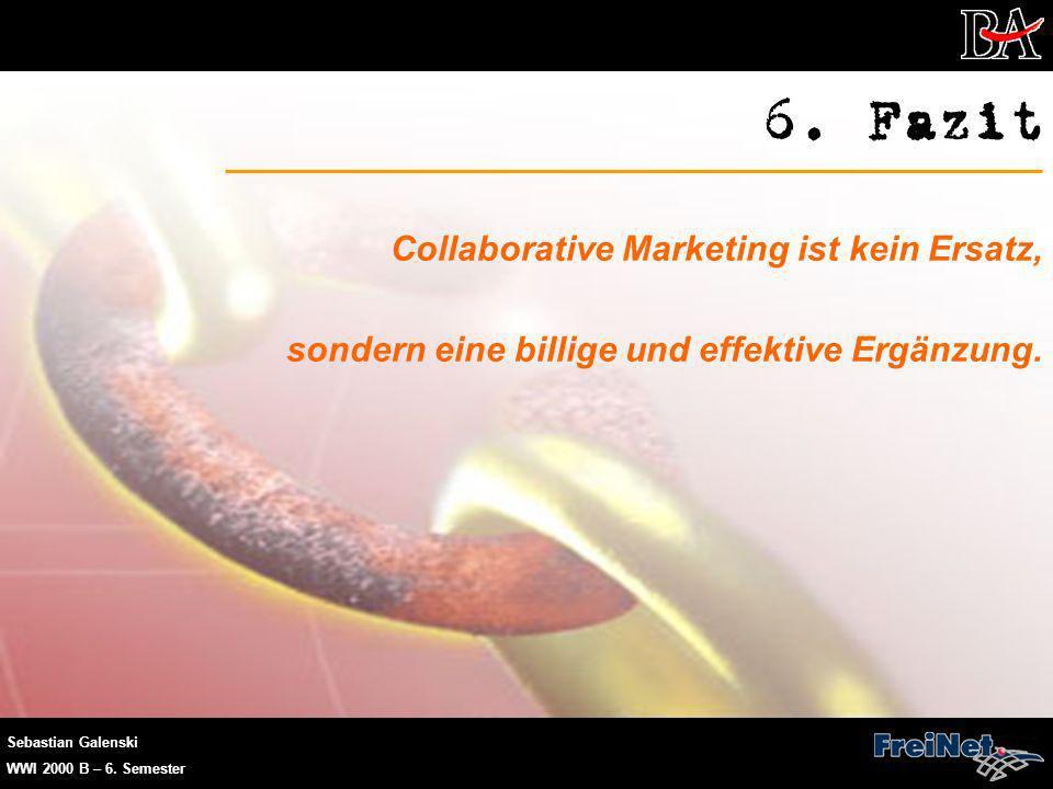 Sebastian Galenski WWI 2000 B – 6. Semester 6. Fazit Collaborative Marketing ist kein Ersatz, sondern eine billige und effektive Ergänzung.
