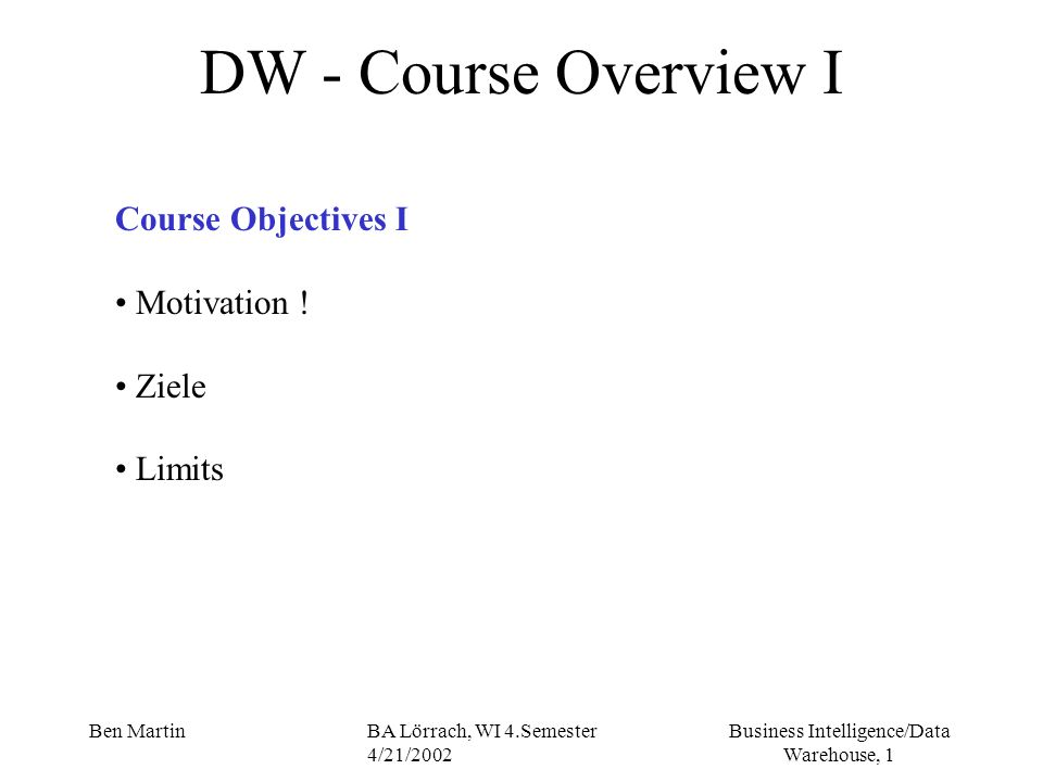 Business Intelligence/Data Warehouse, 12 Ben MartinBA Lörrach, WI 4.Semester 4/21/2002 DW- Gliederung des Kurses VIII Course Objectives II But: Its just a starting point, during your careers (as consultant, as project manager) youre going to face situations where you have to go back to the books and the courses ….
