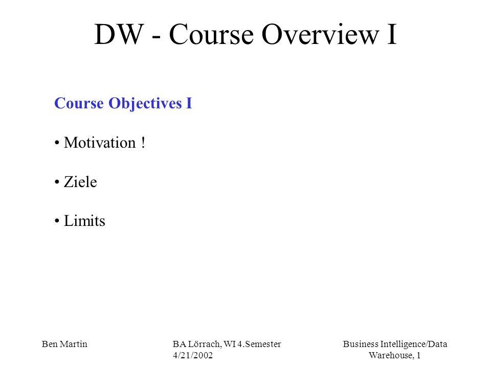 Business Intelligence/Data Warehouse, 1 Ben MartinBA Lörrach, WI 4.Semester 4/21/2002 DW - Course Overview I Course Objectives I Motivation ! Ziele Li