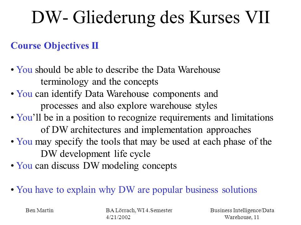 Business Intelligence/Data Warehouse, 11 Ben MartinBA Lörrach, WI 4.Semester 4/21/2002 DW- Gliederung des Kurses VII Course Objectives II You should b