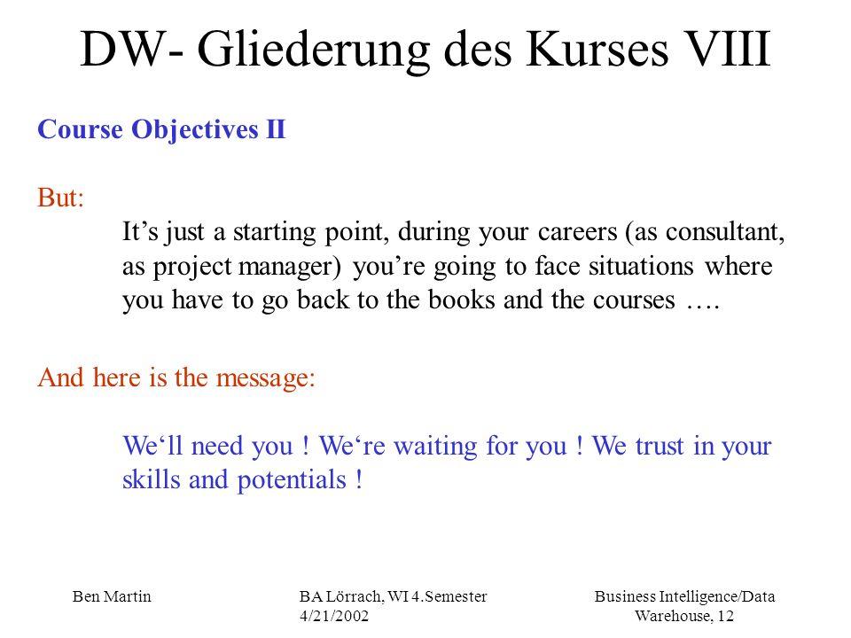Business Intelligence/Data Warehouse, 12 Ben MartinBA Lörrach, WI 4.Semester 4/21/2002 DW- Gliederung des Kurses VIII Course Objectives II But: Its ju