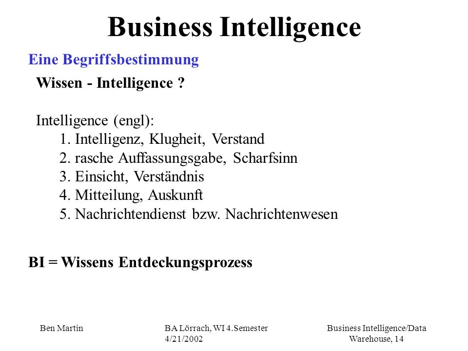 Business Intelligence/Data Warehouse, 14 Ben MartinBA Lörrach, WI 4.Semester 4/21/2002 Business Intelligence Eine Begriffsbestimmung Wissen - Intellig