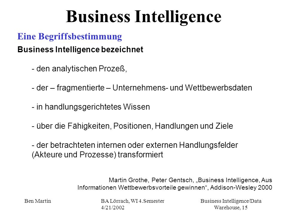 Business Intelligence/Data Warehouse, 15 Ben MartinBA Lörrach, WI 4.Semester 4/21/2002 Business Intelligence Eine Begriffsbestimmung Business Intellig