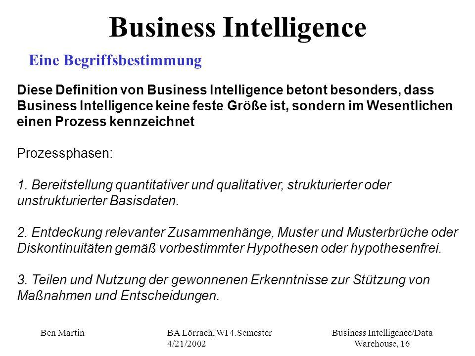 Business Intelligence/Data Warehouse, 16 Ben MartinBA Lörrach, WI 4.Semester 4/21/2002 Business Intelligence Eine Begriffsbestimmung Diese Definition