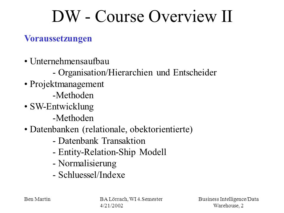 Business Intelligence/Data Warehouse, 3 Ben MartinBA Lörrach, WI 4.Semester 4/21/2002 DW - Course Overview III Methodik der Wissensvermittlung Vorlesung Folien Gespräch (Frage/Antwort) Video Übung (?)