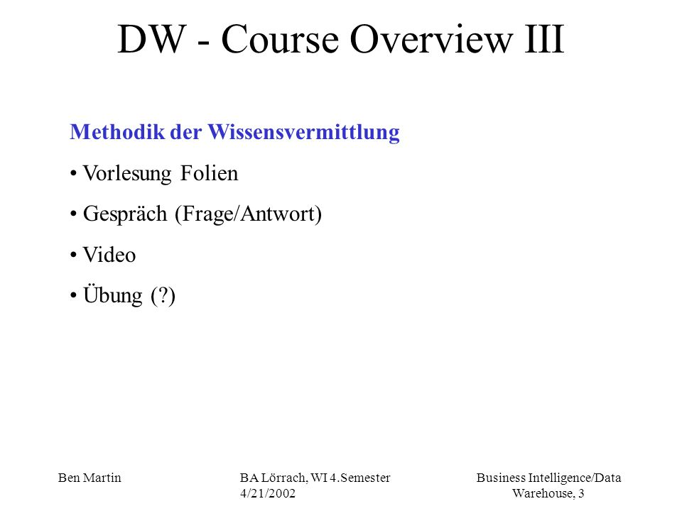Business Intelligence/Data Warehouse, 34 Ben MartinBA Lörrach, WI 4.Semester 4/21/2002 Current Business Dynamic Business Challenge/Business trends -focus on customer -considering customers as an individual rather then simply counting the number of transactions that have occurred in the day -understanding the business -decision making at all levels -individuals are increasingly (zunehmend) empowered (ermaechtigt) to make decisions within a business, to do this of course we must also distribute the information on which they can base their decisions -information as competitive (konkurenzfaehig) weapon -information as an asset (Vermoegen)