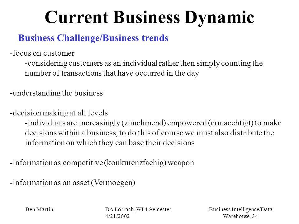 Business Intelligence/Data Warehouse, 34 Ben MartinBA Lörrach, WI 4.Semester 4/21/2002 Current Business Dynamic Business Challenge/Business trends -fo