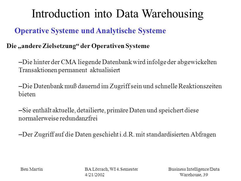 Business Intelligence/Data Warehouse, 39 Ben MartinBA Lörrach, WI 4.Semester 4/21/2002 Die andere Zielsetzung der Operativen Systeme – Die hinter der
