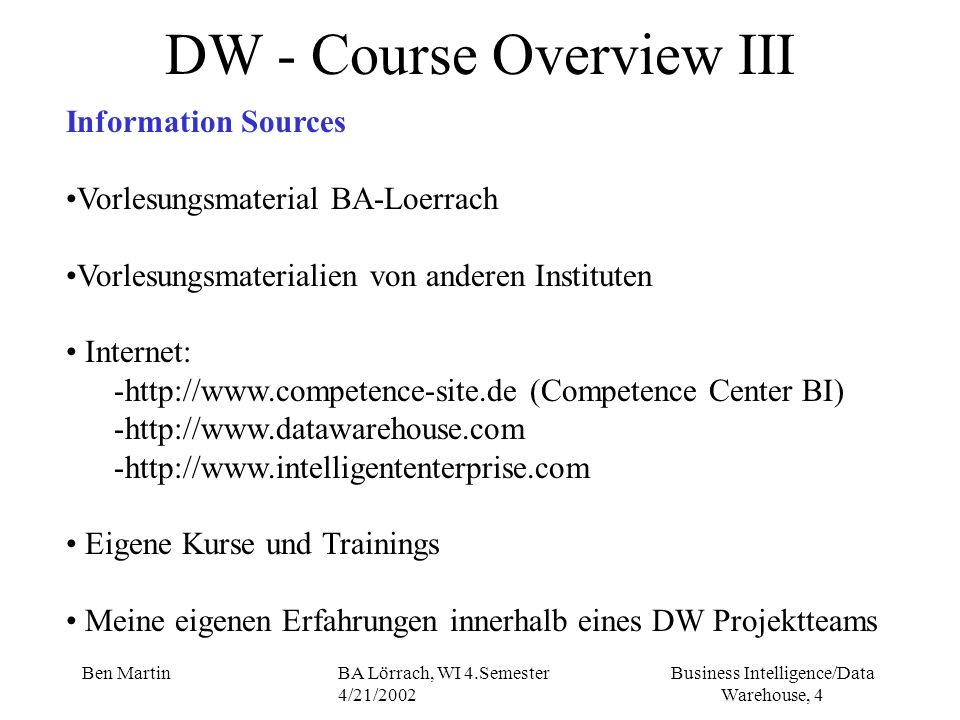 Business Intelligence/Data Warehouse, 4 Ben MartinBA Lörrach, WI 4.Semester 4/21/2002 DW - Course Overview III Information Sources Vorlesungsmaterial