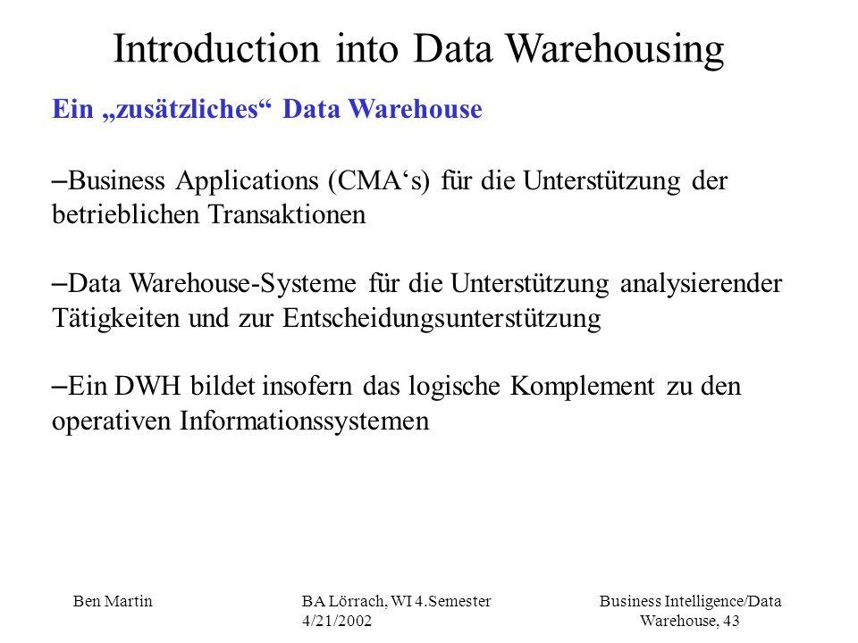 Business Intelligence/Data Warehouse, 43 Ben MartinBA Lörrach, WI 4.Semester 4/21/2002 Introduction into Data Warehousing Ein zusätzliches Data Wareho