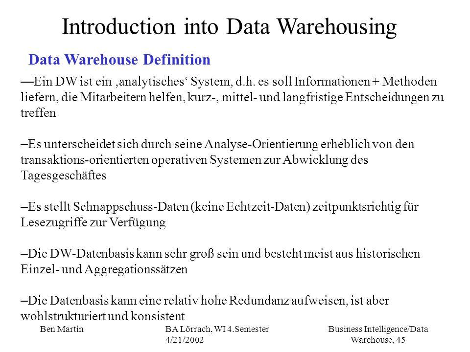 Business Intelligence/Data Warehouse, 45 Ben MartinBA Lörrach, WI 4.Semester 4/21/2002 Introduction into Data Warehousing Data Warehouse Definition Ei