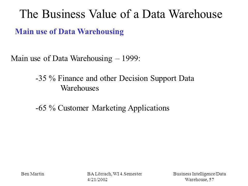 Business Intelligence/Data Warehouse, 57 Ben MartinBA Lörrach, WI 4.Semester 4/21/2002 The Business Value of a Data Warehouse Main use of Data Warehou