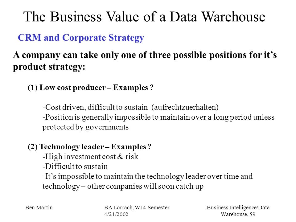 Business Intelligence/Data Warehouse, 59 Ben MartinBA Lörrach, WI 4.Semester 4/21/2002 The Business Value of a Data Warehouse CRM and Corporate Strate