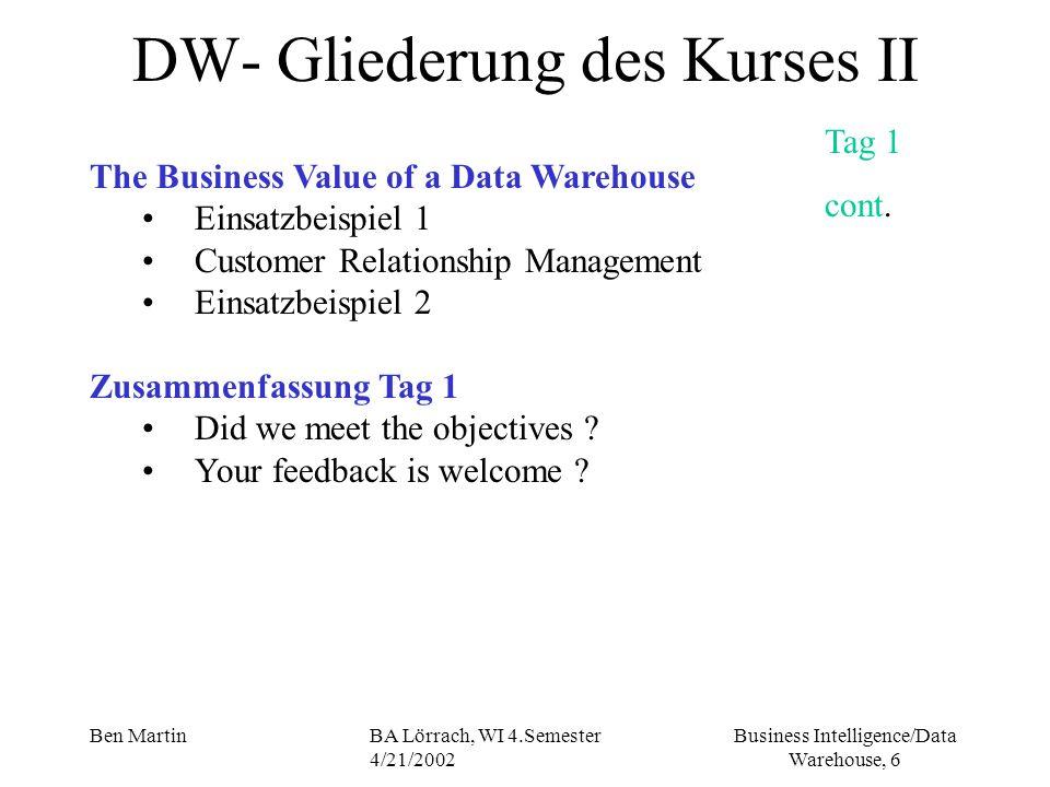 Business Intelligence/Data Warehouse, 6 Ben MartinBA Lörrach, WI 4.Semester 4/21/2002 DW- Gliederung des Kurses II The Business Value of a Data Wareho