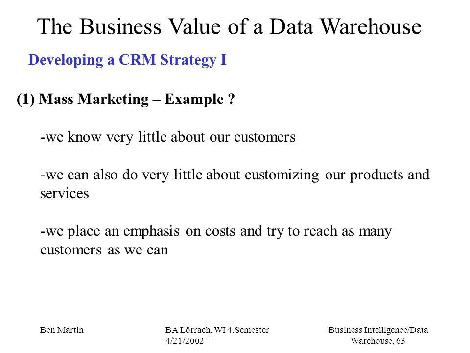 Business Intelligence/Data Warehouse, 63 Ben MartinBA Lörrach, WI 4.Semester 4/21/2002 The Business Value of a Data Warehouse Developing a CRM Strateg