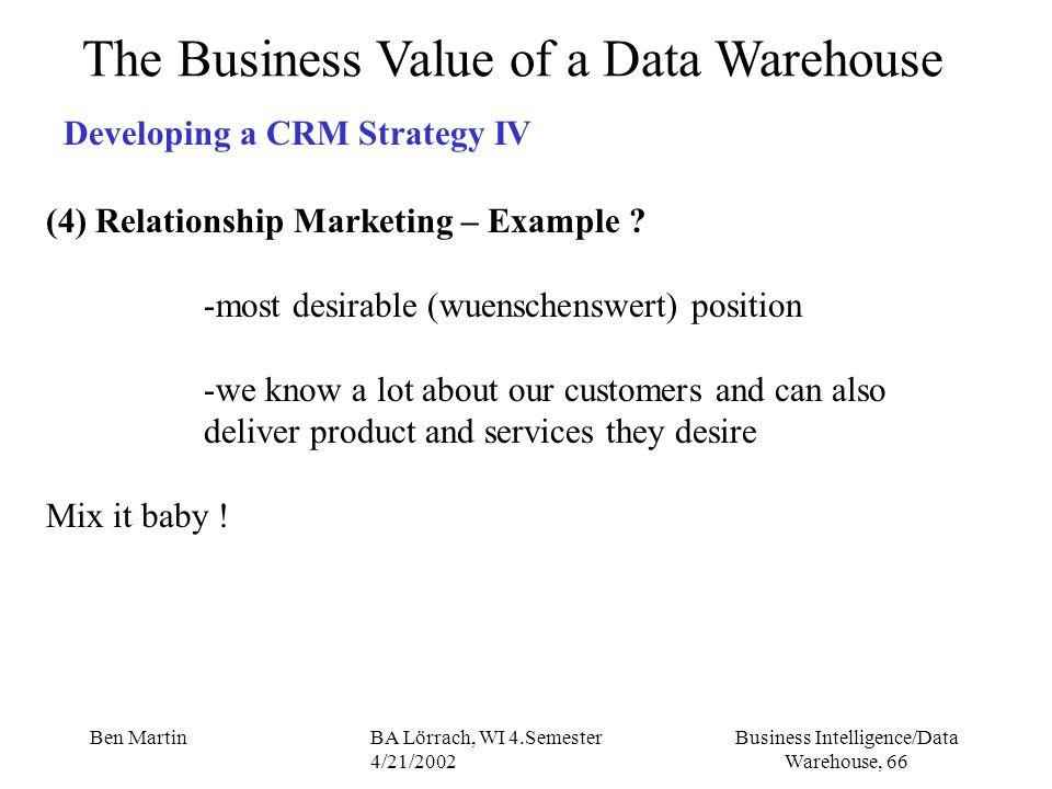Business Intelligence/Data Warehouse, 66 Ben MartinBA Lörrach, WI 4.Semester 4/21/2002 The Business Value of a Data Warehouse Developing a CRM Strateg